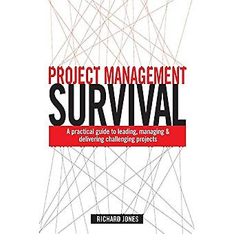 Project Management Survival: A Practical Guide to Leading, Managing & Delivering Challenging Projects: A Practical Guide to Leading, Managing and Delivering Challenging Projects