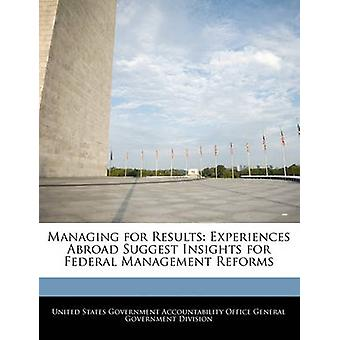 Managing for Results Experiences Abroad Suggest Insights for Federal Management Reforms by United States Government Accountability