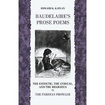 Baudelaires Prose Poems The Esthetic the Ethical and the Religious in the Parisian Prowler by Kaplan & Edward K.