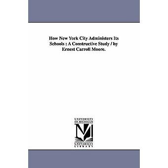 How New York City Administers Its Schools  A Constructive Study  by Ernest Carroll Moore. by Moore & Ernest Carroll