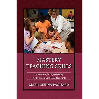 Mastery Teaching Skills A Resource for Implementing the Common Core State Standards by Pagliaro & Marie Menna