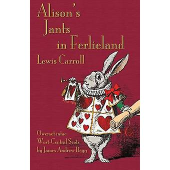 Alisons Jants in Ferlieland Alices Adventures in Wonderland in WestCentral Scots Ayrshire by Carroll & Lewis