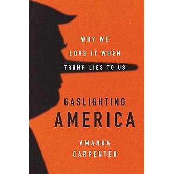 Gaslighting America - Why We Love It When Trump Lies to Us by Amanda C