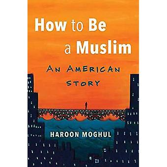 How to be a Muslim - An American Story by Haroon Moghul - 978080702074