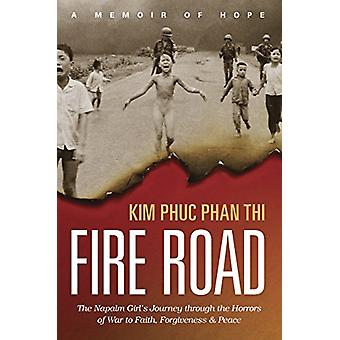 Fire Road - The Napalm Girl's Journey Through the Horrors of War to Fa
