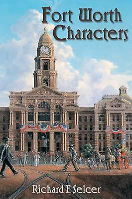 Fort Worth Characters by Richard F. Selcer - 9781574412741 Book