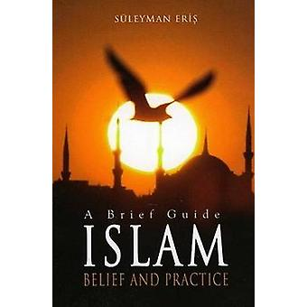 Islam - Belief and Practice - A Brief Guide by Suleyman Eris - 9781597