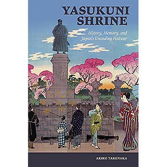 Yasukuni Shrine - History - Memory - and Japan's Unending Postwar by A