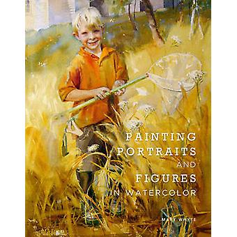 Painting Portraits and Figures in Watercolor by Mary Whyte - 97808230