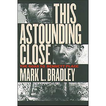 This Astounding Close - The Road to Bennett Place by Mark L. Bradley -