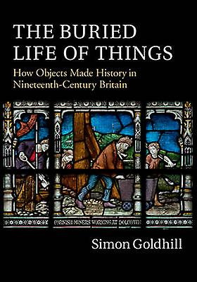 The Buried Life of Things - How Objects Made History in Nineteenth-Cen