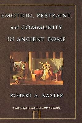 Emotion Restraint and Community in Ancient Rome by Kaster & Robert A.