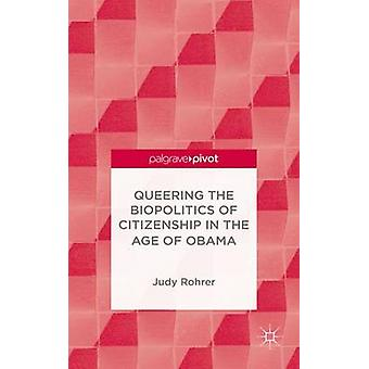 Queering the Biopolitics of Citizenship in the Age of Obama by Rohrer & Judy