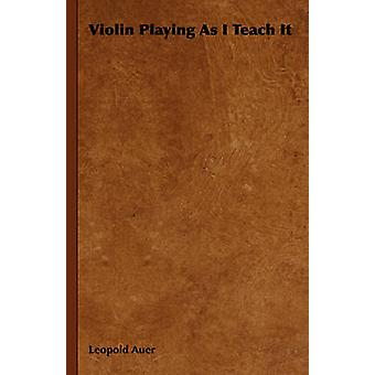 Violin Playing as I Teach It by Auer & Leopold