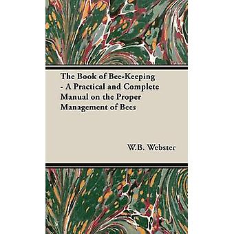The Book of BeeKeeping  A Practical and Complete Manual on the Proper Management of Bees by Webster & W.B.