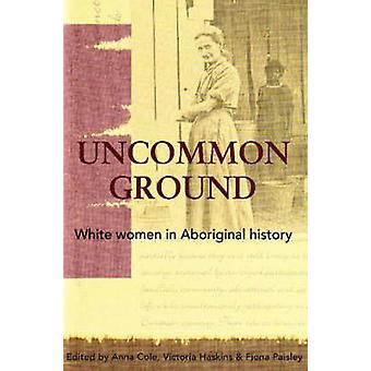 Uncommon Ground - White Women in Aboriginal History by Anna Cole - Vic