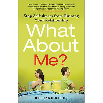 What about Me? - Stop Selfishness from Ruining Your Relationship by Ja