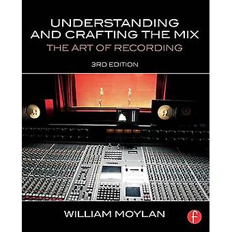 Understanding and Crafting the Mix  The Art of Recording by Moylan & William