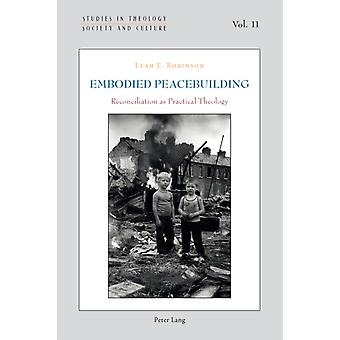 Embodied Peacebuilding: Reconciliation as Practical Theology (Studies in Theology Society and Culture) (Paperback) by Robinson Leah E.