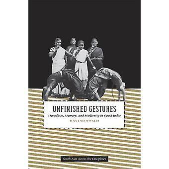 Unfinished Gestures - Devadasis - Memory - and Modernity in South Indi