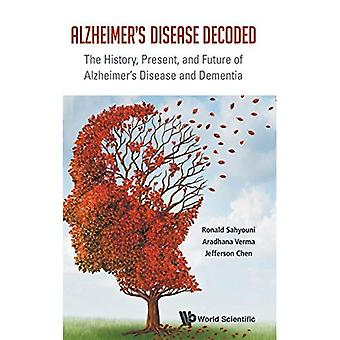 Alzheimer's Disease Decoded:� The History, Present, and Future of Alzheimer's Disease and Dementia