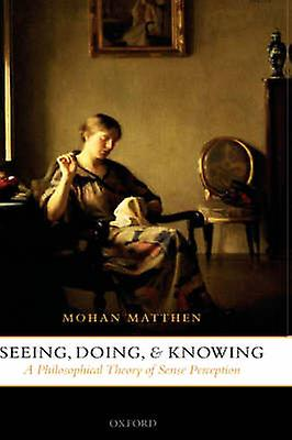 Seeing Doing and Knowing A Philosophical Theory of Sense Perception by Matthen & Mohan