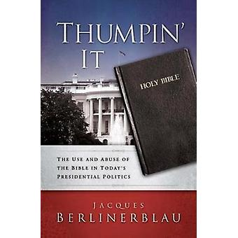Thumpin It The Use and Abuse of the Bible in Todays Presidential Politics by Berlinerblau & Jacques