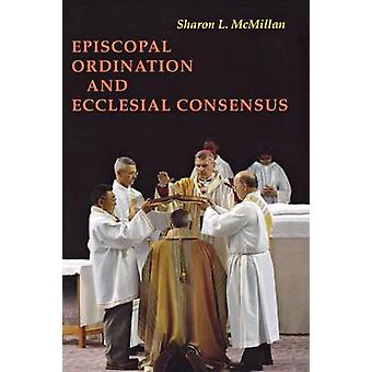 Episcopal Ordination and Ecclesial Consensus by McMillan & Sharon L.