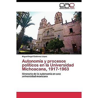 Autonoma y procesos polticos en la Universidad Michoacana 19171963 by Gutirrez Lpez Miguel ngel