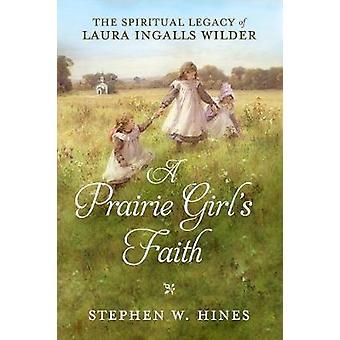 Prairie Girl's Faith - A - The Spiritual Legacy of Laura Ingalls Wilde