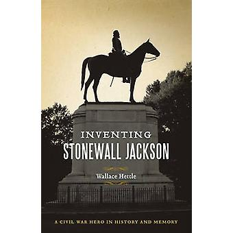 Inventing Stonewall Jackson - A Civil War Hero in History and Memory b