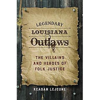 Legendary Louisiana Outlaws - The Villains and Heroes of Folk Justice