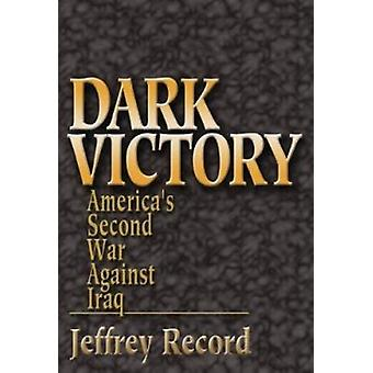Dark Victory - America's Second War Against Iraq by Jeffrey Record - 9