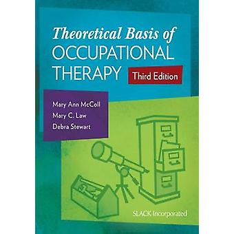 The Theoretical Basis of Occupational Therapy by Mary Ann McColl & Mary C. Law & Debra Stewart