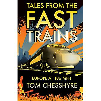 Tales from the Fast Trains - Around Europe at 186mph by Tom Chesshyre