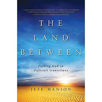 The Land Between Finding God in Difficult Transitions by Manion & Jeff