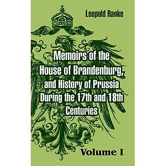 Memoirs of the House of Brandenburg and History of Prussia During the 17th and 18th Centuries Volume One by Ranke & Leopold