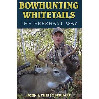 Bowhunting Whitetails the Eberhart Way by John Eberhart - Chris Eberh