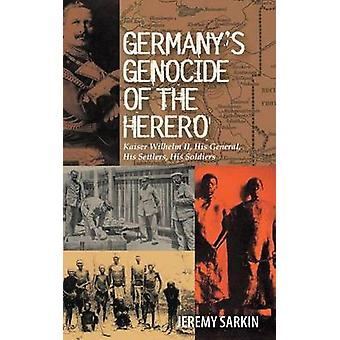 Germanys Genocide of the Herero Kaiser Wilhelm II His General His Settlers His Soldiers by Sarkin & Jeremy