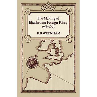 The Making of Elizabethan Foreign Policy - 1558-1603 by R.B. Wernham