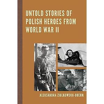 Untold Stories of Polish Heroes from World War II by Aleksandra Ziolk