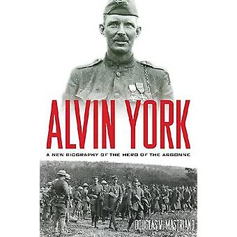 Alvin York - A New Biography of the Hero of the Argonne by Douglas V M
