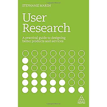 User Research - A Practical Guide to Designing Better Products and Ser