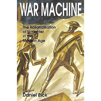 War Machine The Rationalisation of Slaughter in the Modern Age by Pick & Daniel