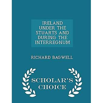 IRELAND UNDER THE STUARTS AND DURING THE INTERREGNUM  Scholars Choice Edition by BAGWELL & RICHARD
