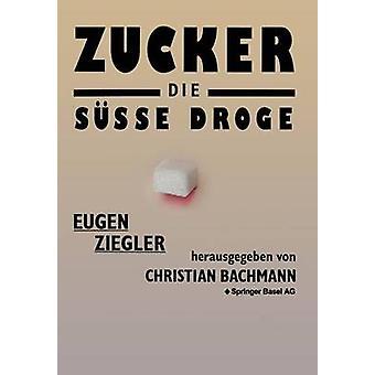 Zucker  die se Droge  Medizinische und kulturgeschichtliche Aspekte eines Suchtmittels by ZIEGLER
