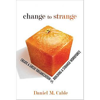 Change to Strange - Create a Great Organization by Building a Strange