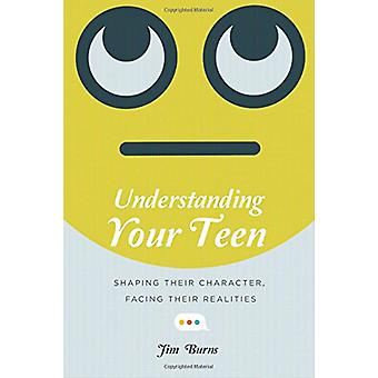 Understanding Your Teen - Shaping Their Character - Facing Their Reali