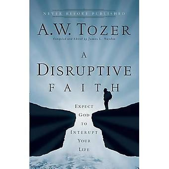 A Disruptive Faith  Expect God to Interrupt Your Life by A W Tozer & Edited by James L Snyder