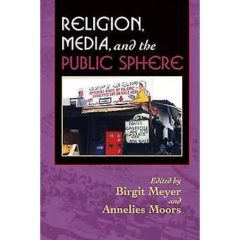 Religion - Media - and the Public Sphere by Birgit Meyer - Annelies M
